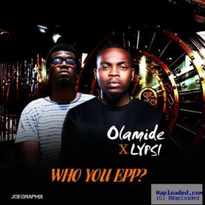 Lypsi - Who You Epp? (freestyle) ft. Olamide